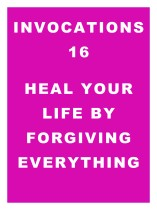 Invocations 16: Heal Your Life by Forgiving Everything